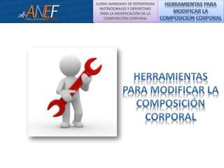 HERRAMIENTAS PARA MODIFICAR  LA COMPOSICION CORPORAL