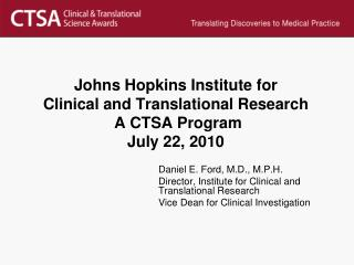 Johns Hopkins Institute for Clinical and Translational Research  A CTSA Program July 22, 2010