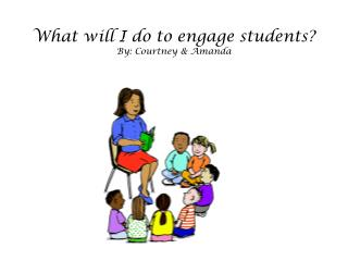 What will I do  to  engage students ? By: Courtney & Amanda