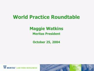 World Practice Roundtable Maggie Watkins Meritas President October 25, 2004