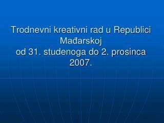 Trodnevni kreativni rad u Republici Mađarskoj od 31. studenoga do 2. prosinca 2007.