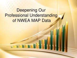 Deepening Our  Professional Understanding  of NWEA MAP Data