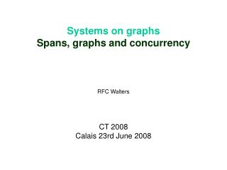 Systems on graphs Spans, graphs and concurrency RFC Walters CT 2008 Calais 23rd June 2008