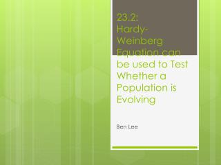 23.2: Hardy-Weinberg Equation can be used to Test  W hether a Population is Evolving