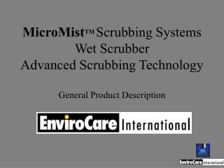 MicroMistTM Scrubbing Systems  Wet Scrubber Advanced Scrubbing Technology  General Product Description