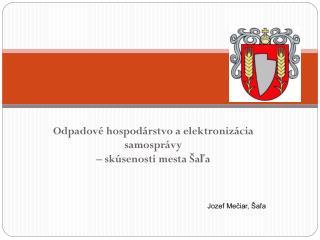 Odpadové hospodárstvo a elektronizácia samosprávy  – skúsenosti mesta Šaľa Jozef Mečiar, Šaľa