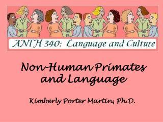 Non-Human Primates and Language Kimberly Porter Martin, Ph.D.
