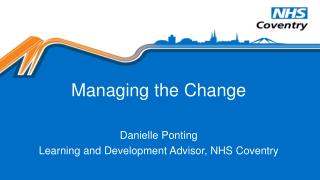 Managing the Change Danielle  Ponting Learning and Development Advisor, NHS Coventry