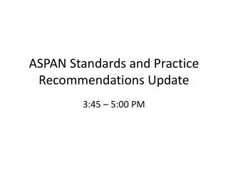 ASPAN Standards and Practice Recommendations Update