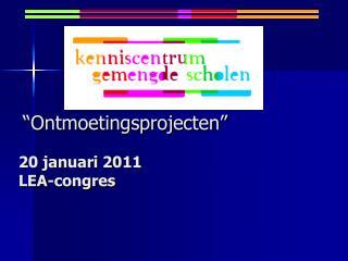 """""""Ontmoetingsprojecten"""" 20 januari 2011 LEA-congres"""