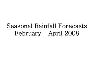 Seasonal Rainfall Forecasts February – April 2008
