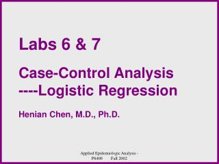 Labs 6 & 7 Case-Control Analysis ----Logistic Regression Henian Chen, M.D., Ph.D.