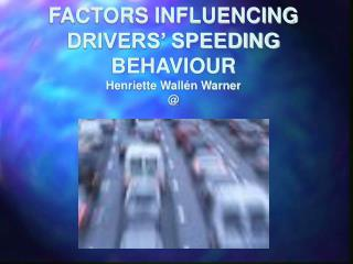 FACTORS INFLUENCING DRIVERS' SPEEDING BEHAVIOUR Henriette Wallén Warner @