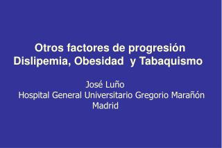 Otros factores de progresión   Dislipemia, Obesidad  y  T abaquismo       José Luño