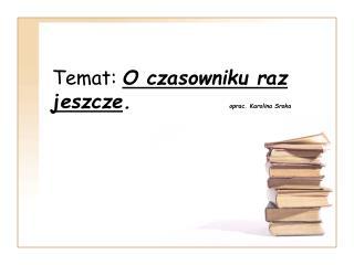 Temat: O czasowniku raz jeszcze . oprac. Karolina Sroka