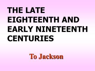 THE LATE EIGHTEENTH AND EARLY NINETEENTH CENTURIES