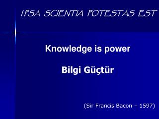 I PSA   SCIENTIA   POTESTAS   EST Knowledge is power Bilgi Güçtür (Sir Francis Bacon – 1597)
