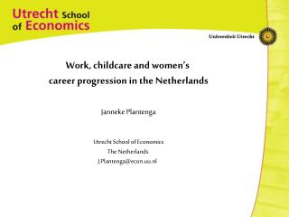 Work, childcare and women's  career progression in the Netherlands Janneke Plantenga