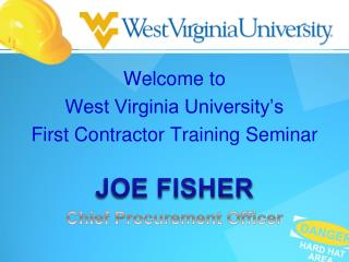 Welcome to West Virginia University's First Contractor Training Seminar JOE FISHER