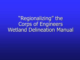 """Regionalizing"" the  Corps of Engineers  Wetland Delineation Manual"