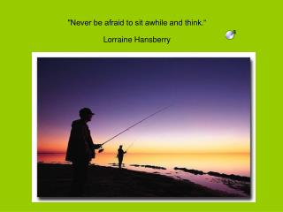 """Never be afraid to sit awhile and think."" Lorraine Hansberry"