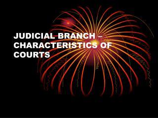 JUDICIAL BRANCH – CHARACTERISTICS OF COURTS