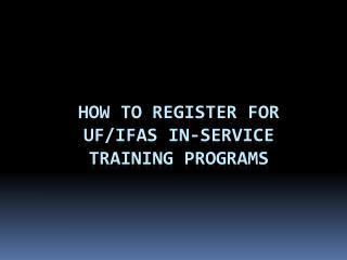 How to Register for  UF/IFAS In-Service  Training Programs