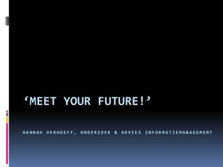 'Meet  your future !' Hannah Verhoeff, Onderzoek & Advies Informatiemanagement
