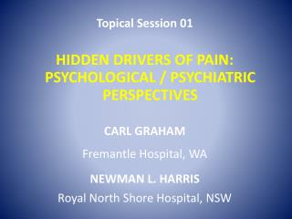 Topical Session 01 HIDDEN DRIVERS OF PAIN: PSYCHOLOGICAL / PSYCHIATRIC PERSPECTIVES CARL GRAHAM