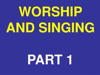 WORSHIP AND SINGING PART 1