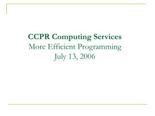 CCPR Computing Services More Efficient Programming July 13, 2006
