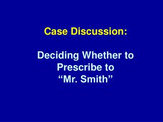 "Case Discussion: Deciding Whether to  Prescribe to ""Mr. Smith"""