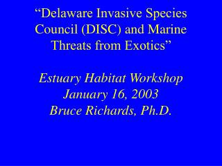 Delaware Invasive Species Council DISC and Marine Threats from Exotics   Estuary Habitat Workshop January 16, 2003 Bruc