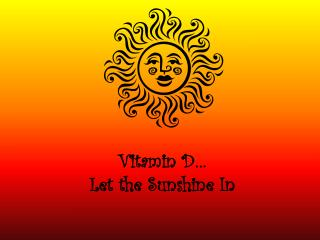Vitamin D� Let the Sunshine In