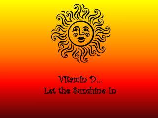 Vitamin D� Let the Sunshine In
