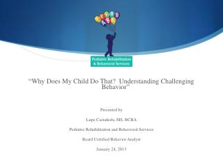 """ Why Does My Child Do That?  Understanding Challenging Behavior "" Presented by"