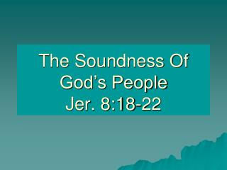 The Soundness Of God's People Jer. 8:18-22