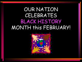 OUR NATION  CELEBRATES  BLACK HISTORY MONTH this FEBRUARY!
