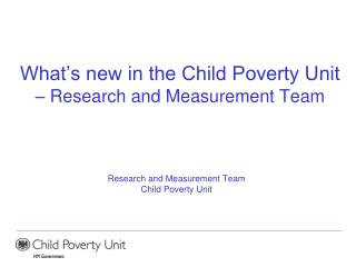 What�s new in the Child Poverty Unit  � Research and Measurement Team