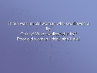 There was an old woman who swallowed a horse. She died……………..of course!!!!!!!