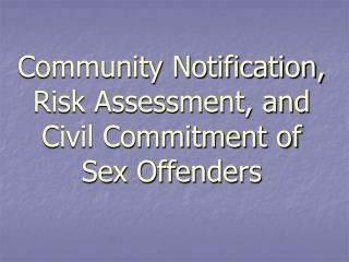 Community Notification, Risk Assessment, and Civil Commitment of    Sex Offenders