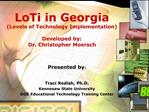 LoTi in Georgia Levels of Technology Implementation  Developed by: Dr. Christopher Moersch