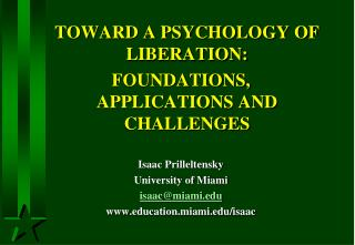 TOWARD A PSYCHOLOGY OF LIBERATION:  FOUNDATIONS,  APPLICATIONS AND CHALLENGES Isaac Prilleltensky