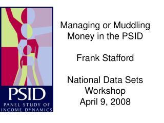Managing or Muddling Money in the PSID Frank Stafford  National Data Sets Workshop April 9, 2008