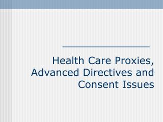 Health Care Proxies, Advanced Directives and Consent Issues