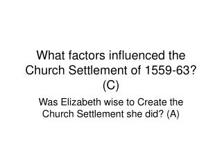 What factors influenced the Church Settlement of 1559-63? (C)