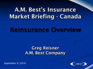 A.M. Best's Insurance Market Briefing - Canada Reinsurance Overview Greg Reisner A.M. Best Company