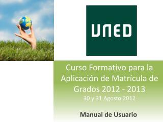 Curso Formativo para la Aplicación de Matrícula de Grados 2012 - 2013 30 y 31 Agosto 2012