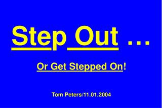 Ste p  Out  … Or Get Stepped On ! Tom Peters/11.01.2004