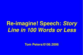 Re-imagine! Speech:  Story Line in 100 Words or Less Tom Peters/0106.2006